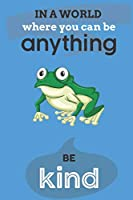 In A World Where You Can Anything Be Kind: Cute Frog Lovers Journal / Notebook / Diary / Birthday Gift (6x9 - 110 Blank Lined Pages)