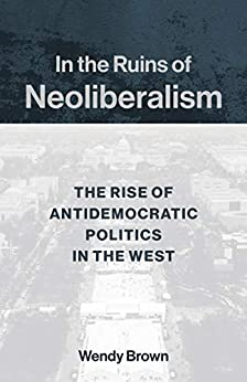 In the Ruins of Neoliberalism: The Rise of Antidemocratic Politics in the West (The Wellek Library Lectures) by [Brown, Wendy]