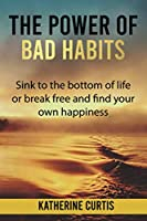 The Power of Bad Habits: Sink to the bottom of life or break free and find your own happiness (Habit Transformation)