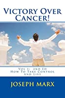 Victory Over Cancer! Vol 1: How to Take Control and Live 2nd Ed