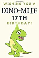 Wishing you A DINO-MITE 17th Birthday: 17th Birthday Gift / Journal / Notebook / Diary / Unique Greeting & Birthday Card Alternative