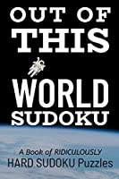 OUT OF THIS WORLD SUDOKU: 300 Ridiculously HARD SUDOKU PUZZLES