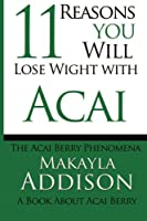 11 Reasons You Will Lose Weight With Acai the Acai Berry Phenomena: A Book About Acai Berry