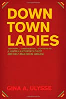 Downtown Ladies: Informal Commercial Importers, a Haitian Anthropologist and Self-making in Jamaica (Women in Culture & Society)
