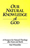 Our Natural Knowledge of God: A Prospect for Natural Theology After Kant and Barth