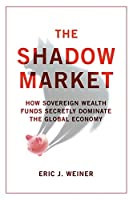 Shadow Market: How Sovereign Wealth Funds Secretly Dominate the Global Economy