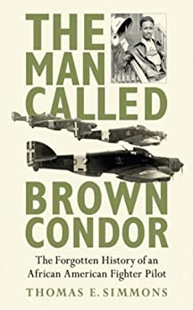 The Man Called Brown Condor: The Forgotten History of an African American Fighter Pilot by [Simmons, Thomas E.]