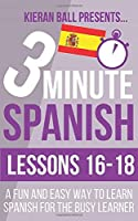 3 Minute Spanish: Lessons 16-18: A fun and easy way to learn Spanish for the busy learner
