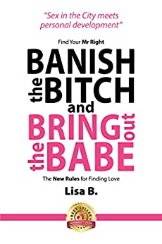 Banish The Bitch And Bring Out The Babe: Find your Mr Right.  The New Rules For Finding Love. by [B, Lisa]