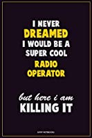 I Never Dreamed I would Be A Super Cool Radio Operator But Here I Am Killing It: Career Motivational Quotes 6x9 120 Pages Blank Lined Notebook Journal