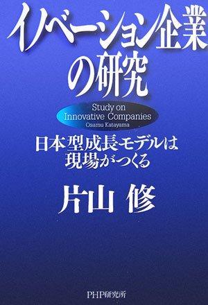 イノベーション企業の研究 日本型成長モデルは現場がつくる / 片山 修