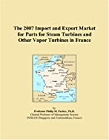 The 2007 Import and Export Market for Parts for Steam Turbines and Other Vapor Turbines in France