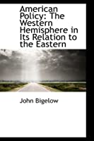American Policy: The Western Hemisphere in Its Relation to the Eastern