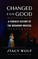 Changed for Good: A Feminist History of the Broadway Musical by Stacy Wolf(2011-07-07)