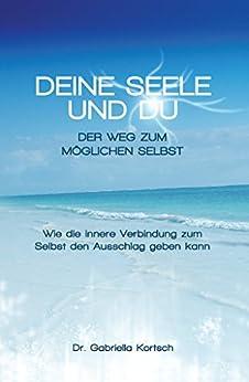 Deine Seele und Du: Der Weg zum möglichen Selbst (German Edition) by [Kortsch, Gabriella]