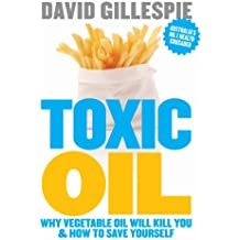 Toxic Oil: Why Vegetable Oil Will Kill You & How to Save Yourself: Why Vegetable Oil Will Kill You & How to Save Yourself