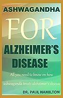 ASHWAGANDHA FOR ALZHEIMER'S DISEASE: All you need to know on how ashwagandha treats Alzheimer's disease