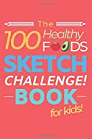 The 100 Healthy Foods Sketch Challenge Book for Kids: Creative Artists Sketchbook for Practicing & Learning to Draw Natural Food - Vegetables Fruit Meat Dairy Nuts & Seeds - Activity Book for Kids or Adults Balanced Diet - Red Cover