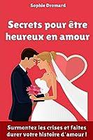 Secrets pour être heureux en amour : Surmontez les crises et faites durer votre histoire d'amour !