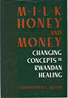 Milk Honey and Money: Changing Concepts in Rwandan Healing (Smithsonian Series in Ethnographic Inquiry)
