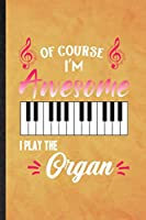 Of Course I'm Awesome I Play the Organ: Funny Blank Lined Music Teacher Lover Notebook/ Journal, Graduation Appreciation Gratitude Thank You Souvenir Gag Gift, Superb Graphic 110 Pages