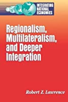 Regionalism, Multilateralism, and Deeper Integration (Integrating National Economies : Promise and Pitfalls Series)