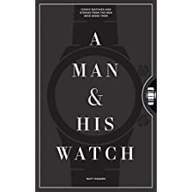Man and His Watch, A: The World's Most Iconic Watches and Stories from the Men Who Wore Them