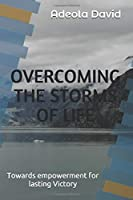 OVERCOMING THE STORMS OF LIFE: Towards empowerment for lasting Victory
