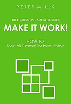 Make It Work! : How To Successfully Implement Your Business Strategy (The Leadership Framework Series) by [Mills, Peter]