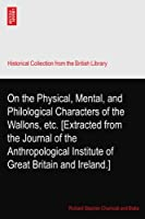 On the Physical, Mental, and Philological Characters of the Wallons, etc. [Extracted from the Journal of the Anthropological Institute of Great Britain and Ireland.]