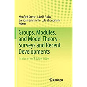 Groups, Modules, and Model Theory - Surveys and Recent Developments: In Memory of Ruediger Goebel