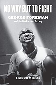 No Way but to Fight: George Foreman and the Business of Boxing by [Smith, Andrew R. M.]