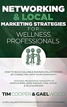 Networking & Local Marketing Strategies for Wellness Professionals: How to Build Valuable Business Relationships by Connecting With Your Community (Global ... Marketing Summit Success Series Book 3) by [Cooper, Tim, Wood, Gael, Ramsay, Andy, Bird, Marcus, Brown, Felicia]