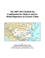 The 2007-2012 Outlook for Combination Ice Makers and Ice-Drink Dispensers in Greater China
