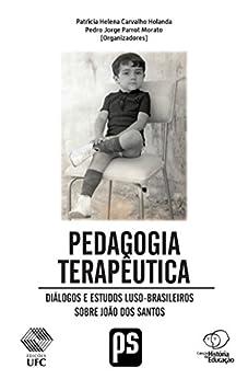 PEDAGOGIA TERAPÊUTICA: Diálogos e estudos Luso-Brasileiros sobre João dos Santos (Portuguese Edition) by [Holanda, Patrícia Helena Carvalho, Morato, Pedro Jorge Parrot, al., et]