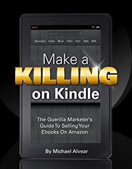 Make A Killing On Kindle (Without Blogging, Facebook Or Twitter).  The Guerilla Marketer's Guide To Selling Ebooks On Amazon by [Alvear, Michael]