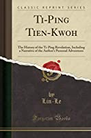 Ti-Ping Tien-Kwoh: The History of the Ti-Ping Revolution, Including a Narrative of the Author's Personal Adventures (Classic Reprint)