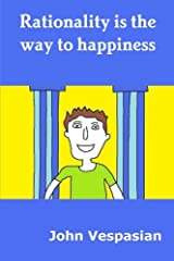 Rationality Is the Way to Happiness: The Theory and Practice of Rational Living ペーパーバック