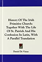 History of the Irish Primitive Church: Together With the Life of St. Patrick and His Confession in Latin, With a Parallel Translation