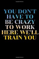 "You Don't Have To Be Crazy To Work Here We'll Train You: journal Gift, Notebook, 6x9""- 120 pages (Writing Journal With Lined Pages"