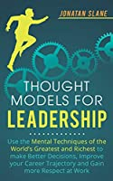 Thought Models for Leadership: Use the mental techniques of the world´s greatest and richest to make better decisions, improve your career trajectory and gain more respect at work