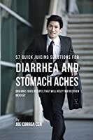 57 Quick Juicing Solutions for Diarrhea and Stomach Aches: Organic Juice Recipes That Will Help You Recover Quickly
