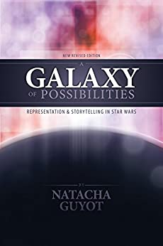 A Galaxy of Possibilities: Representation and Storytelling in Star Wars (New Revised Edition) by [Guyot, Natacha]