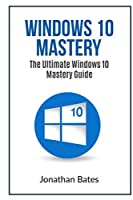 Windows 10 Mastery: The Ultimate Windows 10 mastery guide