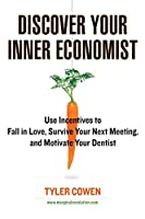 Discover Your Inner Economist: Use Incentives to Fall in Love, Survive Your Next Meeting, and Motivate Your Dentist