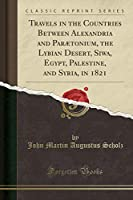 Travels in the Countries Between Alexandria and Parætonium, the Lybian Desert, Siwa, Egypt, Palestine, and Syria, in 1821 (Classic Reprint)