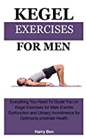 Kegel Exercises For Men: KEGEL EXERCISES FOR MEN;Everything You Need To Guide You on Kegel Exercises for Male Erectile Dysfunction and Urinary Incontinence for Optimums prostrate Health.