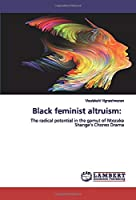 Black feminist altruism:: The radical potential in the gamut of Ntozake Shange's Choreo Drama