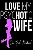 I Love My PsycHOTic Wife - Dot Grit Notebook: Blank Journal With Dotted Grid Paper