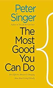The Most Good You Can Do: How Effective Altruism Is Changing Ideas About Living Ethically by [Singer, Peter]